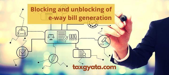 Blocking and unblocking of e-way bill generation