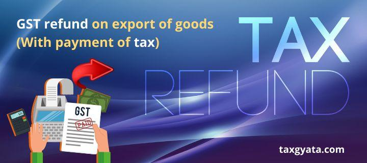 GST refund on export of goods (With payment of tax)