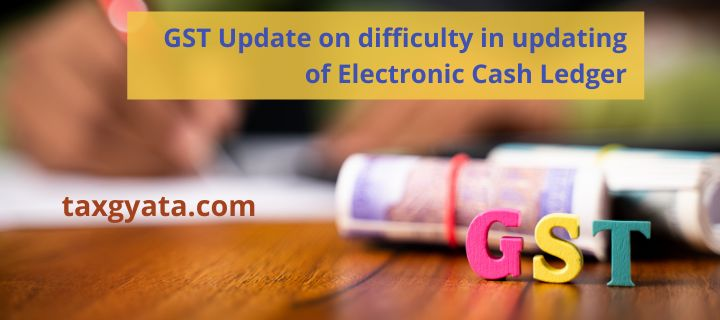 GST update on difficulty in updating of Electronic Cash Ledger
