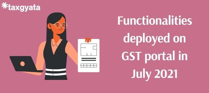 New functionalities deployed on GST portal for taxpayers in July 2021