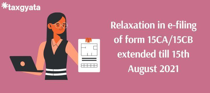 Relaxation in e-filing of form 15CA/15CB extended till 15th August 2021