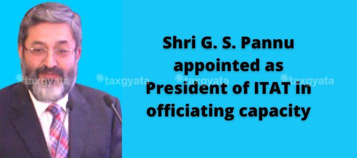 Shri G. S. Pannu appointed as President of ITAT in officiating capacity