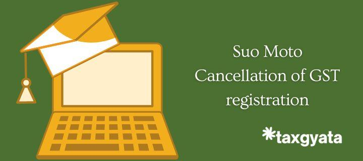 Suo Moto Cancellation of GST registration